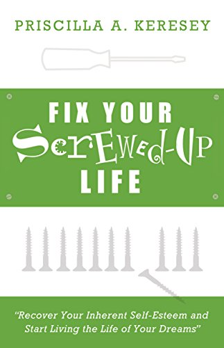 Fix Your Screwed-Up Life: Recover Your Inherent Self-Esteem and Start Living the Life of Your Dreams